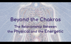 Beyond the Chakras: The Relationship Between the Physical and Energetic